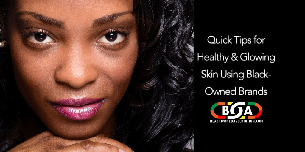 Quick Tips for Healthy and Glowing Skin Using Black-Owned Brands