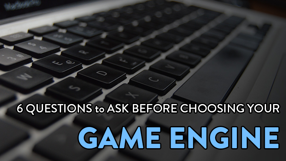 6 Crucial Questions to Ask Before Choosing Your Game Engine