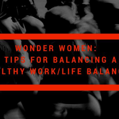 Wonder Women: 5 Tips for Balancing a Healthy Work/Life Balance