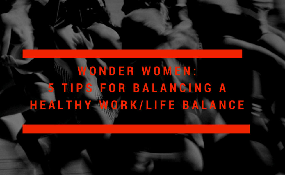 Wonder Women: 5 Tips for Balancing a Healthy Work/Life Balance