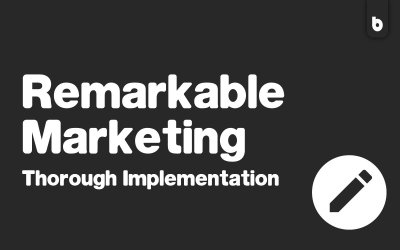 Remarkable Marketing = Thorough Implementation
