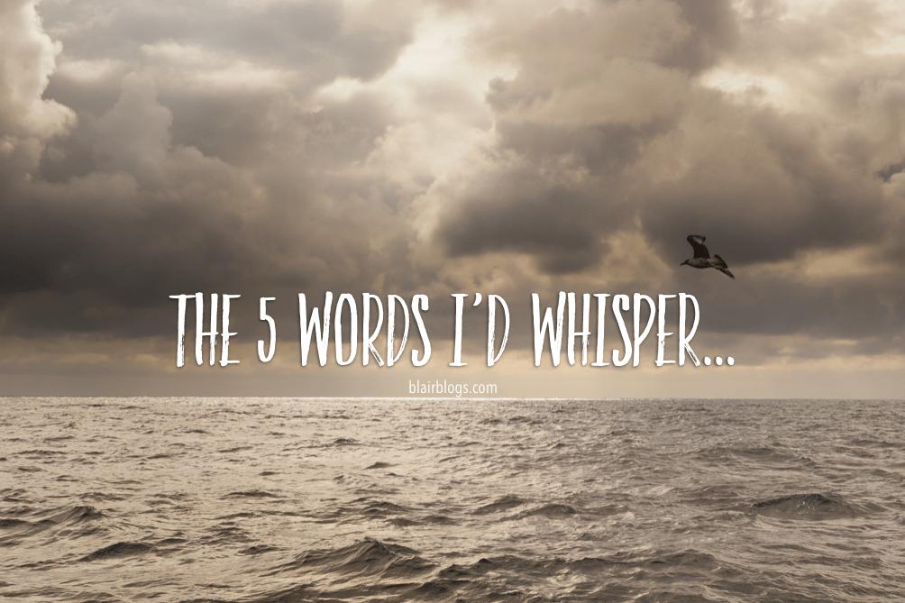 The 5 Words I'd Whisper | Blairblogs.com