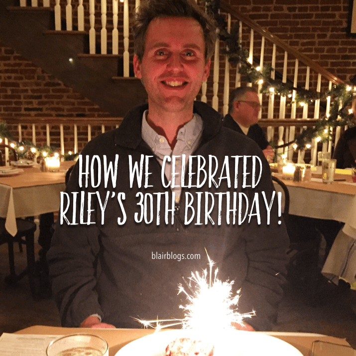 How We Celebrated Riley's 30th Birthday | Blairblogs.com