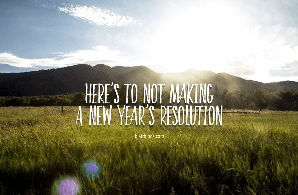 Here's To Not Making A New Year's Resolution This Year