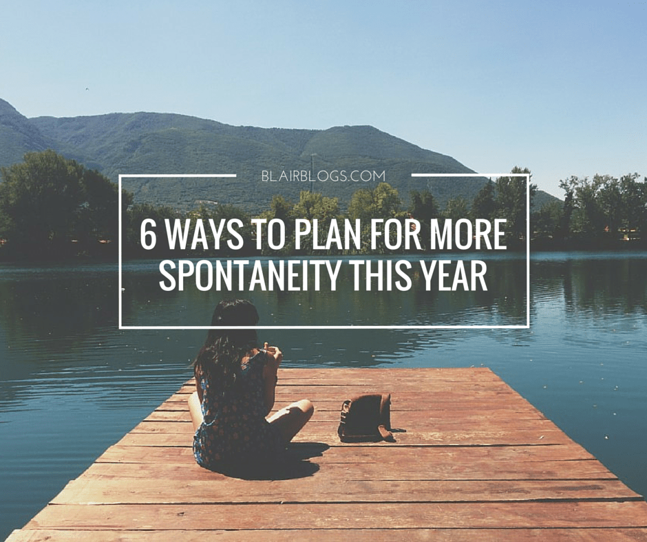 6 Ways To Plan For More Spontaneity This Year | Blairblogs.com