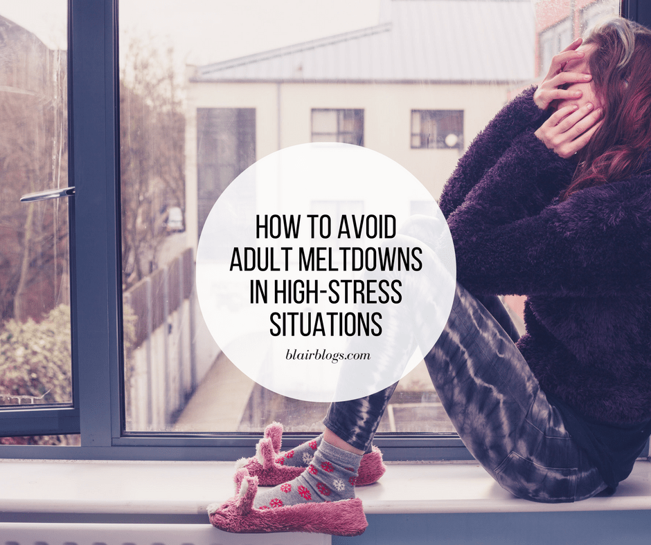 How to Avoid Adult Meltdowns in High-Stress Situations | BlairBlogs.com