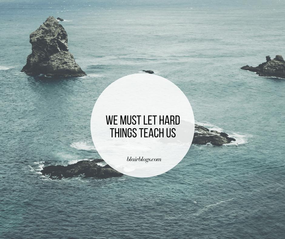 We Must Let Hard Things Teach Us | BlairBlogs.com