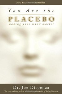 You Are the Placebo: Making Your Mind Matter by Joe Dispenza