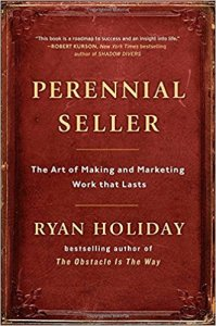 Perennial Seller: The Art of Making and Marketing Work That Lasts by Ryan Holiday