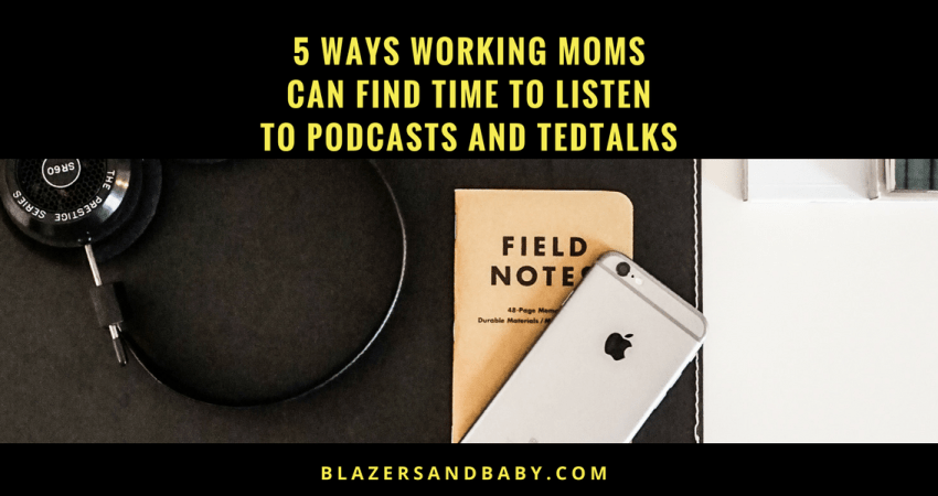 5 Ways Working Moms Can Find Time To Listen To Podcasts and TED Talks.