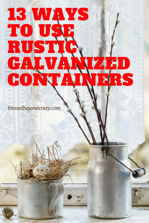 13 Ways to Use Rustic Galvanized Containers