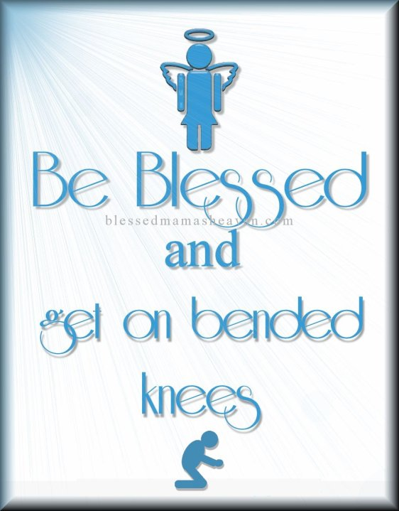 Be Blessed & get on bended knees-PRAY!