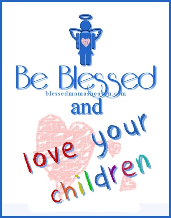 Be Blessed & Love your Children ღ