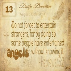 Daily Devotions • August 13th • Hebrews 13:2 ~Do not forget to entertain strangers, for by doing so, some people have entertained angels without knowing it.
