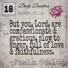 Daily Devotion • September 18th • Psalm 86:15 ~ But you, Lord, are compassionate & gracious, slow to anger, full of love & faithfulness.