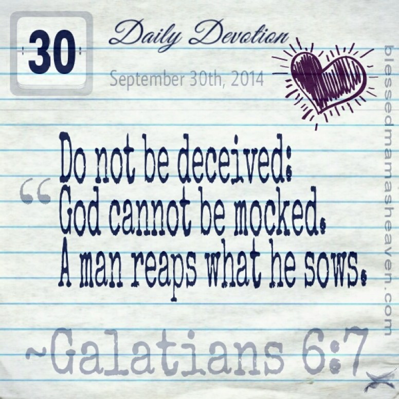 Daily Devotion • September 30th • Galatians 6:7 ~Do not be deceived: God cannot be mocked. A man reaps what he sows.