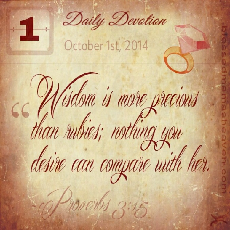 Daily Devotion • October 1st • Proverbs 3:15 ~Wisdom is more precious than rubies; nothing you desire can compare with her.