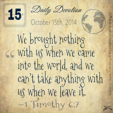 Daily Devotion • October 15th • 1 Timothy 6:7 ~We brought nothing with us when we came into the world, and we can't take anything with us when we leave it.
