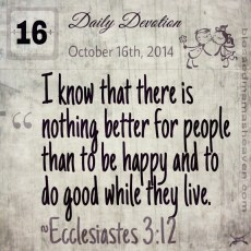 Daily Devotion • October 16th • Ecclesiastes 3:12 ~I know that there is nothing better for people than to be happy and to do good while they live.