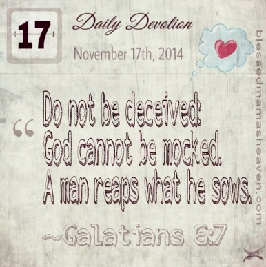 Daily Devotion • November 17th • Galatians 6:7 ~Do not be deceived: God cannot be mocked. A man reaps what he sows.