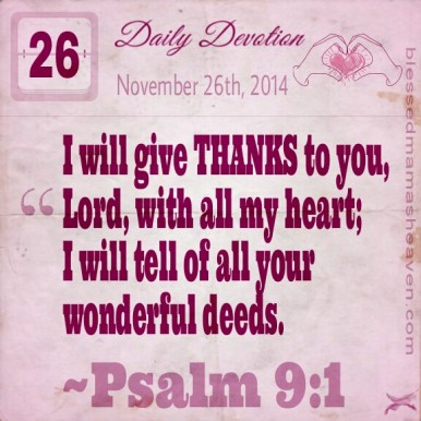 Daily Devotion • November 26th • Psalm 9:1 ~I will give thanks to you, Lord , with all my heart; I will tell of all your wonderful deeds.