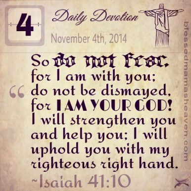 Daily Devotion • November 4th • Isaiah 41:10 ~So do not fear, for I am with you; do not be dismayed, for I am your God! I will strengthen you and help you; I will uphold you with my righteous right hand.