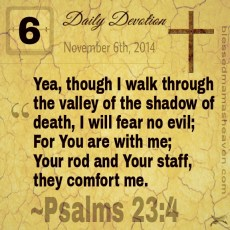 Daily Devotion • November 6th • Psalms 23:4 ~Yea, though I walk through the valley of the shadow of death, I will fear no evil; For You are with me; Your rod and Your staff, they comfort me.