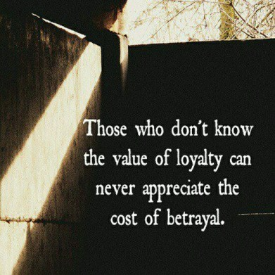 Those who don't know the value of loyalty can never appreciate the cost of betrayal