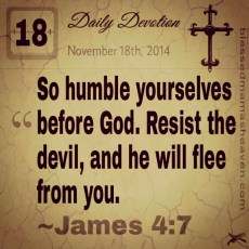 Daily Devotion • November 18th • James 4:7 ~So humble yourselves before God. Resist the devil, and he will flee from you.