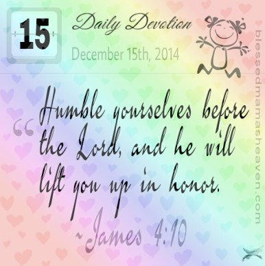 Daily Devotion • December 15th • James 4:10 ~Humble yourselves before the Lord, and he will lift you up.
