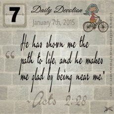 Daily Devotion • January 7th • Acts 2:28 ~He has shown me the path to life, and he makes me glad by being near me.""