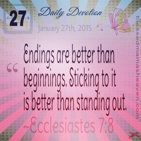 Daily Devotion • January 27th • Ecclesiastes 7:8 ~Endings are better than beginnings. Sticking to it is better than standing out.