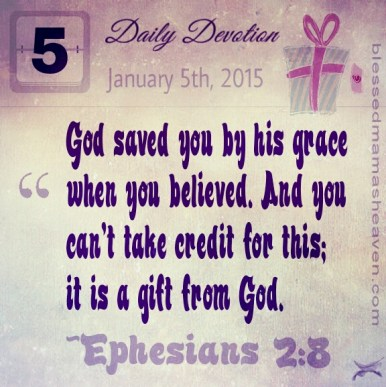 Daily Devotion • January 5th • Ephesians 2:8 ~God saved you by his grace when you believed. And you can't take credit for this; it is a gift from God.