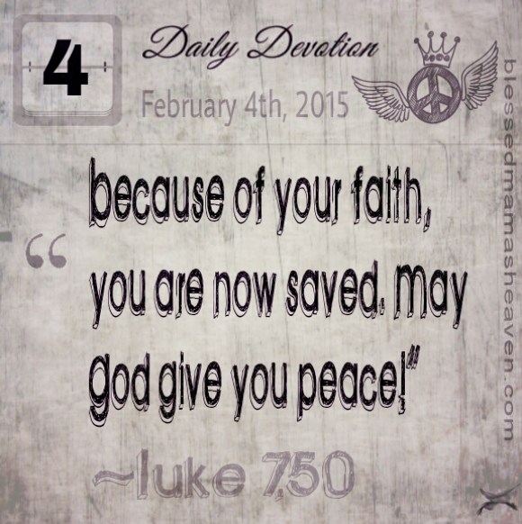 "Daily Devotion • February 4th • Luke 7:50 ~""Because of your faith, you are now saved. May God give you peace!"""