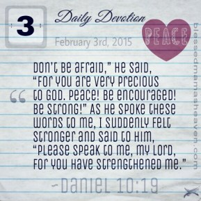 "Daily Devotion • February 3rd • Daniel 10:19 ~""Don't be afraid,"" he said, ""for you are very precious to God. Peace! Be encouraged! Be strong!"" As he spoke these words to me, I suddenly felt stronger and said to him, ""Please speak to me, my lord, for you have strengthened me."""