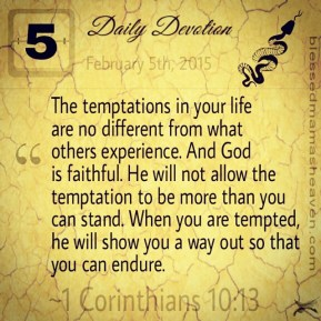Daily Devotion • February 5th • 1 Corinthians 10:13 ~The temptations in your life are no different from what others experience. And God is faithful. He will not allow the temptation to be more than you can stand. When you are tempted, he will show you a way out so that you can endure.