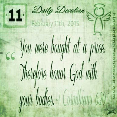Daily Devotion • February 11th • 1 Corinthians 6:20 ~You were bought at a price. Therefore honor God with your bodies.