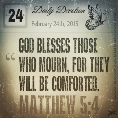 Daily Devotion • February 24th • Matthew 5:4 ~God blesses those who mourn, for they will be comforted.