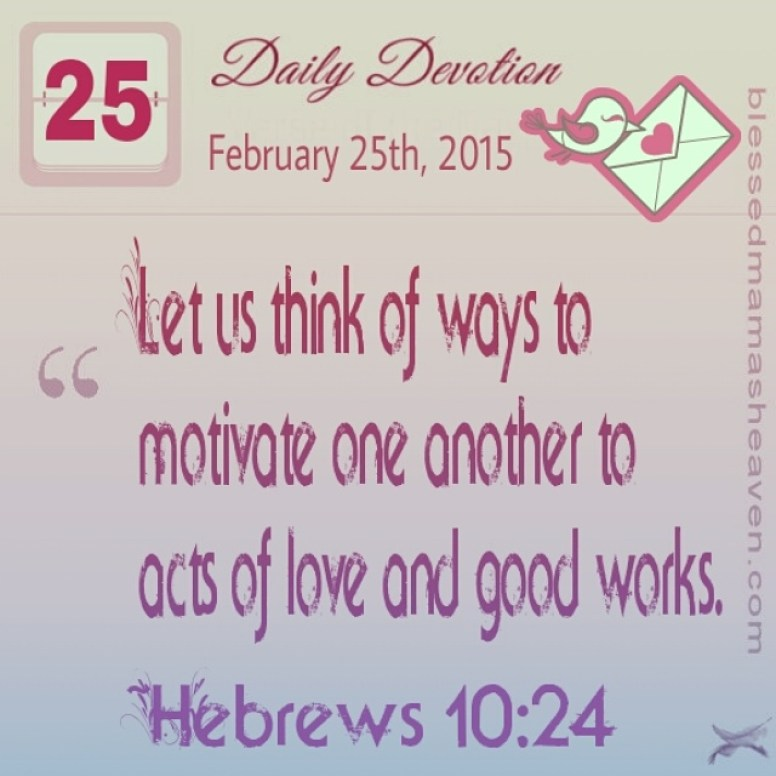 Daily Devotion • February 25th • Hebrews 10:24 ~Let us think of ways to motivate one another to acts of love and good works.