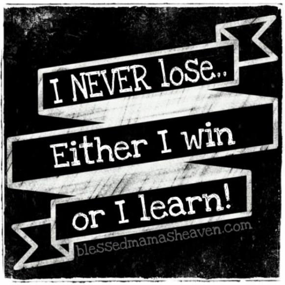 I NEVER lose...Either I win or I learn!