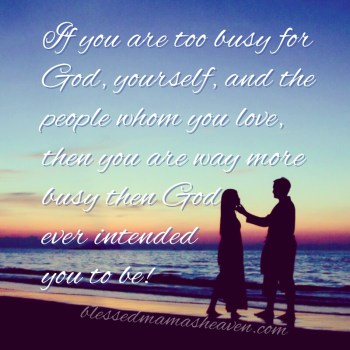 If you are too busy for God, yourself, and the people whom you love, then you are way more busy then God ever intended you to be.
