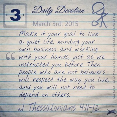 Daily Devotion • March 3rd • 1 Thessalonians 4:11-12 ~Make it your goal to live a quiet life, minding your own business and working with your hands, just as we instructed you before. Then people who are not believers will respect the way you live, and you will not need to depend on others.