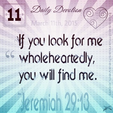 Daily Devotion • March 11th • Jeremiah 29:13 ~If you look for me wholeheartedly, you will find me.