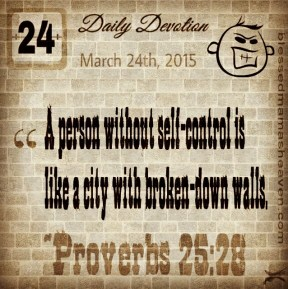 Daily Devotion • March 24th • Proverbs 25:28 ~A person without self-control is like a city with broken-down walls.