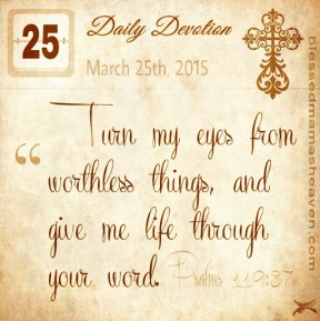 Daily Devotion • March 25th • Psalms 119:37 ~Turn my eyes from worthless things, and give me life through your word.