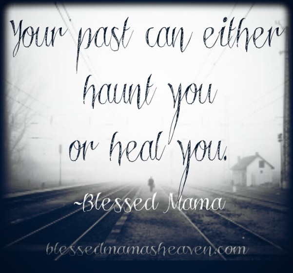 You past can either haunt you or heal you. -Blessed Mama