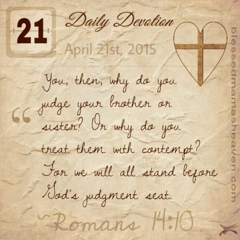 Daily Devotion • April 21st • Romans 14:10 ~You, then, why do you judge your brother or sister ? Or why do you treat them with contempt? For we will all stand before God's judgment seat.