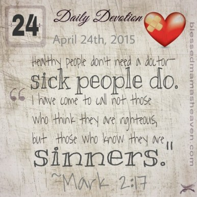 "Daily Devotion • April 24th • Mark 2:17 ~""Healthy people don't need a doctor—sick people do. I have come to call not those who think they are righteous, but those who know they are sinners."""