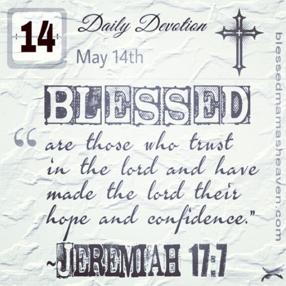 "Daily Devotion • May 14th • Jeremiah 17:7 ~""Blessed are those who trust in the lord and have made the lord their hope and confidence."""