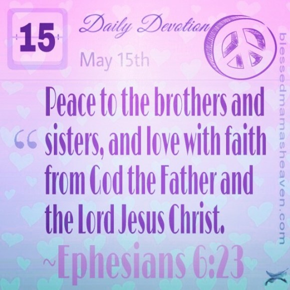 Daily Devotion • May 15th • Ephesians 6:23 ~Peace to the brothers and sisters, and love with faith from God the Father and the Lord Jesus Christ.